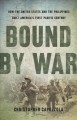 Bound by war : how the United States and the Philippines built America's first Pacific century