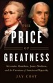 The price of greatness : Alexander Hamilton, James Madison, and the creation of American oligarchy