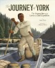 The journey of York : the unsung hero of the Lewis and Clark Expedition