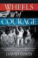 Wheels of courage : how paralyzed veterans from World War II invented wheelchair sports, fought for disability rights, and inspired a nation