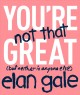 You're not that great : (but neither is anyone else)