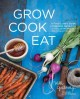 Grow cook eat : a food lover's guide to vegetable gardening, including 50 recipes, plus harvesting and storage tips