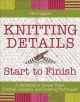 Knitting details : start to finish : a handbook of simple tricks, creative solutions, and finishing techniques