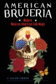 American Brujeria : modern Mexican American folk magic