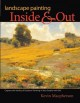 Landscape painting inside & out : capture the vitality of outdoor painting in your studio with oils