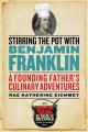 Stirring the pot with Benjamin Franklin : a founding father's culinary adventures