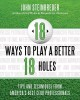 18 ways to play a better 18 holes : tips and techniques from America's best club professionals