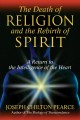 The death of religion and the rebirth of spirit : a return to the intelligence of the heart