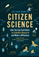 The field guide to citizen science : how you can contribute to scientific research and make a difference