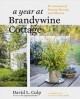 A Year at Brandywine Cottage : Six Seasons of Beauty, Bounty, and Blooms