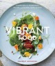 Vibrant food : celebrating the ingredients, recipes, and colors of each season