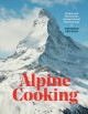 Alpine cooking : recipes and stories from Europe's grand mountaintops