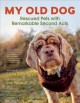 My old dog : rescued pets with remarkable second acts