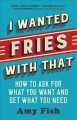 I wanted fries with that : how to ask for what you want and get what you need