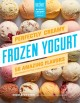 Perfectly creamy frozen yogurt : 56 amazing flavors plus recipes for pies, cakes & other frozen desserts