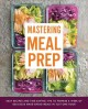 Mastering meal prep : easy recipes and time-saving tips to prepare a week of delicious make-ahead meals in just one hour