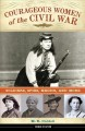 Courageous women of the Civil War : soldiers, spies, medics, and more