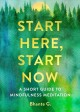Start here, start now : a short guide to mindfulness meditation