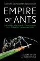 Empire of ants : the hidden worlds and extraordinary lives of earth's tiny conquerors