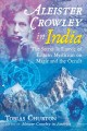 Aleister Crowley in India : the secret influence of Eastern mysticism on magic and the occult