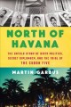 North of Havana : the untold story of dirty politics, secret diplomacy, and the trial of the Cuban Five