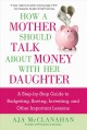 How a mother should talk about money with her daughter : a step-by-step guide to budgeting, saving, investing, and other important lessons