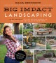 Big impact landscaping : 28 DIY projects you can do on a budget to beautify and add value to your home