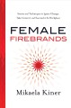 Female firebrands : stories and techniques to ignite change, take control, and succeed in the workplace