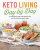 Keto living day by day : an inspirational guide to the ketogenic diet, with 130 deceptively simple recipes