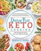 Dairy-free keto cooking : a nutritional approach to restoring health and wellness with 160 squeaky-clean low-carb, high-fat recipes