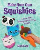 Make your own squishies : 15 safe, slow-rise and smooshy projects for you to create