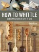 How to whittle : 25 beautiful projects to carve by hand