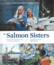 The salmon sisters : feasting, fishing, and living in Alaska