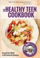The Healthy teen cookbook : around the world in 80 fantastic recipes