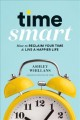 Time smart : how to reclaim your time and live a happier life