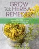 Grow your own herbal remedies : how to create a customized herb garden to support your health and well-being