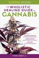 The wholistic healing guide to cannabis : understanding the endocannabinoid system addressing specific ailments & conditions making cannabis-based remedies