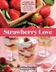 Strawberry love : 45 sweet and savory recipes for shortcakes, hand pies, salads, salsas, and more