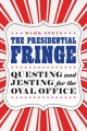 The presidential fringe : questing and jesting for the Oval Office