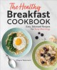 The healthy breakfast cookbook : easy, balanced recipes for busy mornings
