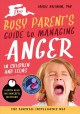 The busy parent's guide to managing anger in children and teens : the parental intelligence way