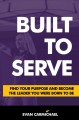 Built to serve : find your purpose and become the leader you were born to be