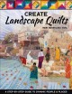 Create landscape quilts : a step-by-step guide to dynamic people & places