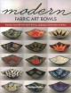Modern fabric art bowls : express yourself with quilt blocks, appliqué, embroidery & more