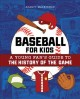 Baseball  for kids : a young fan's guide to the history of the game