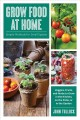 Grow food at home : simple methods for small spaces : veggies, fruits, and herbs to grow in the kitchen, on the patio, or in the garden