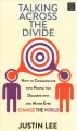 Talking across the divide : how to communicate with people you disagree with and maybe even change the world