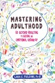 Mastering adulthood : go beyond adulting to become an emotional grown-up