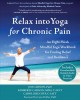 Relax into yoga for chronic pain : an eight-week mindful yoga workbook for finding relief and resilience
