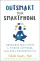 Outsmart your smartphone : conscious tech habits for finding happiness, balance & connection IRL